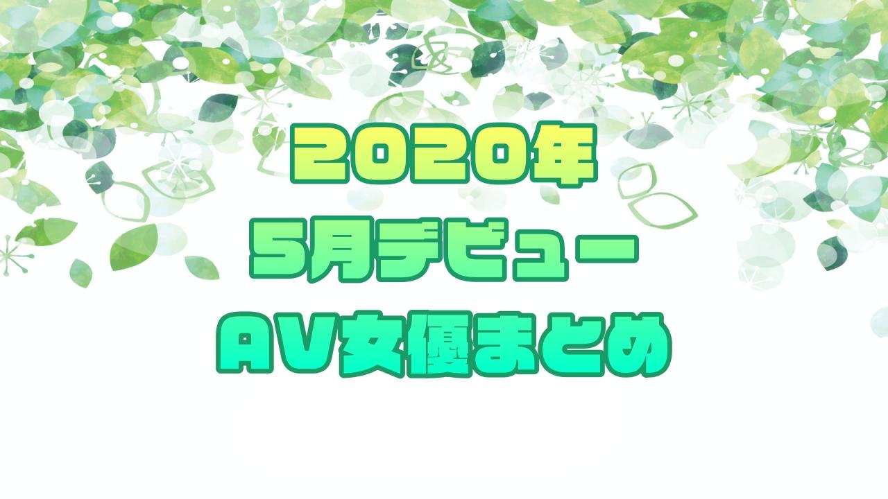 2020年5月デビューAV女優まとめ