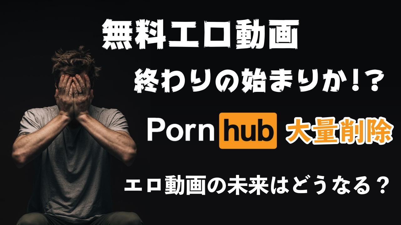 無料エロ動画 終わりの始まりか!?PornHub大量削除 エロ動画の未来はどうなる?
